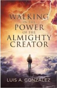 Walking in the Power of the Almighty Creator by Luis Gonzalez